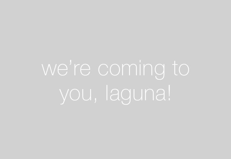 we're coming to you, laguna!