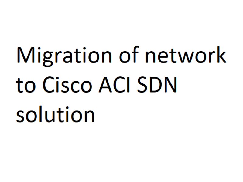Network migration to Cisco ACI SDN solution