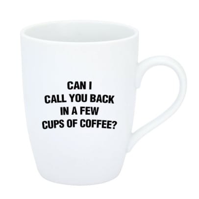 Can i call you back in a few cups of coffee?