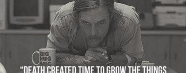 Death created time to grow the things that it would kill - True Detective