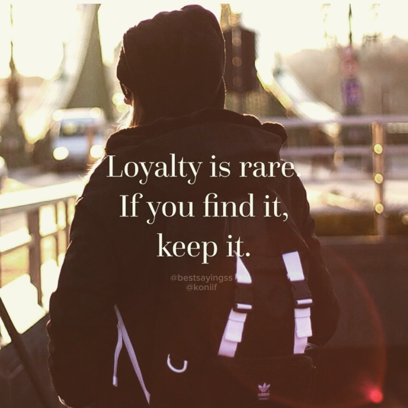 Loyalty is rare If you fint it, keep it.
